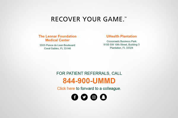 Recover your game TM. The Lennar Foundation Medical Center - 5555 Ponce de Leon Boulevard, Coral Gables, FL 33146 | UHealth Plantation - Crossroads Business Park 8100 SW 10th Street, Building 3, Plantation, FL 33324 | For patient referrals call 844.900.UMMD.