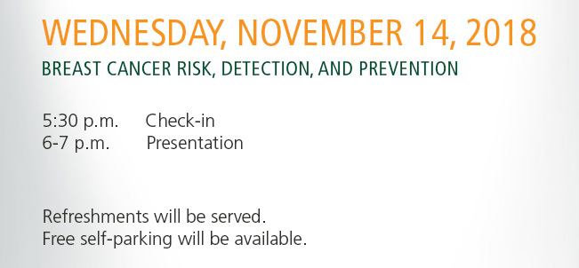 Wednesday, November 14, 2018. Breast Cancer Risk, Detection, and Prevention.            5:30 p.m. Check-In           6-7 p.m. Presentation            Refreshment will be served. Free self-parking will be available.