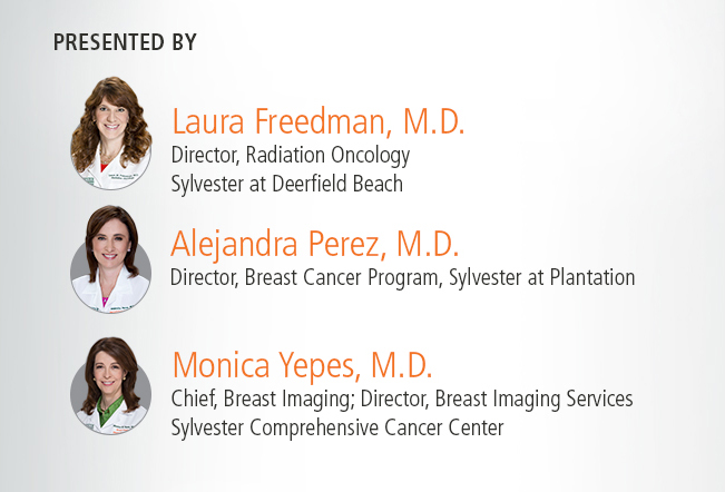 Presented by:           Laura Freedman, M.D. Director, Radiation Oncology, Sylvester at Deerfield Beach.             Alejandra Perez, M.D. Director, Creast Cancer Program, Sylvester at Plantation.            Monica Yepes, M.D. Chief, Breast Imaging; Director, Breast Imaging Services, Sylvester Comprehensive Cancer Center