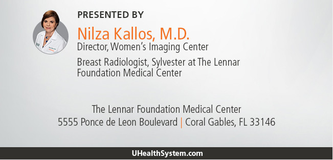 Presented by:            Nilza Kallos, M.D.            Director, Women's Imaging Center.           Breast Radiologist, Sylvester at The Lennar Foundation Medical Center.            5555 Ponce de Leon Boulevard, Coral Gables, FL 33146