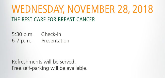 Wednesday, November 28, 2018. Breast Cancer Risk, Detection, and Prevention.            5:30 p.m. Check-In           6-7 p.m. Presentation            Refreshment will be served. Free self-parking will be available.