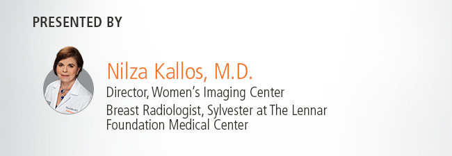 Presented by:           Nilza Kallos, M.D.           Director, Women's Imaging Center           Breast Radiologist, Sylvest at The Lennar Foundation Medical Center